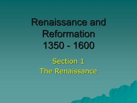Renaissance and Reformation 1350 - 1600 Section 1 The Renaissance.