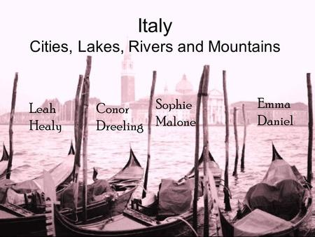 Italy Cities, Lakes, Rivers and Mountains Leah Healy Conor Dreeling Sophie Malone Emma Daniel.