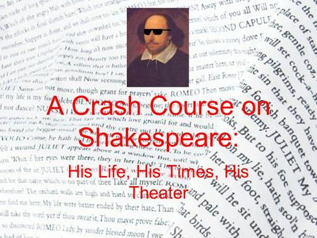 A Crash Course on Shakespeare: His Life, His Times, His Theater.
