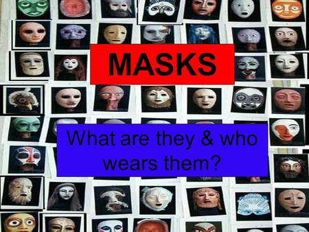 MASKS What are they & who wears them?. Party Masks – people have enjoyed dressing up in masks for thousands of years.