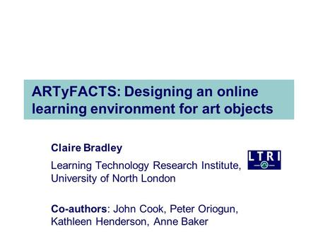 ARTyFACTS: Designing an online learning environment for art objects Claire Bradley Learning Technology Research Institute, University of North London Co-authors: