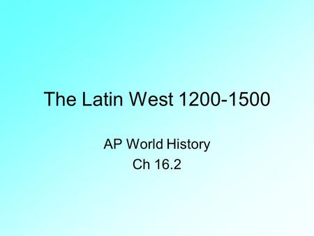 The Latin West 1200-1500 AP World History Ch 16.2.
