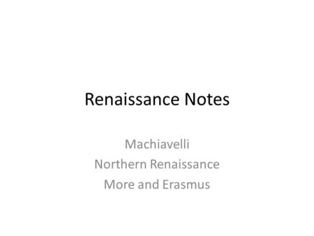 Renaissance Notes Machiavelli Northern Renaissance More and Erasmus.