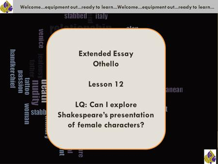 Welcome...equipment out...ready to learn...Welcome...equipment out...ready to learn... Extended Essay Othello Lesson 12 LQ: Can I explore Shakespeare's.
