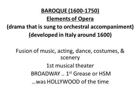 BAROQUE (1600-1750) Elements of Opera (drama that is sung to orchestral accompaniment) (developed in Italy around 1600) Fusion of music, acting, dance,