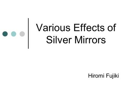 Various Effects of Silver Mirrors Hiromi Fujiki. Overview… History of the Mirror How mirrors are made.. How mirrors work.. Use of the Mirror.