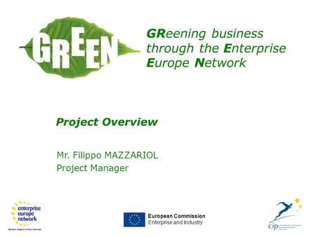 Mr. Filippo MAZZARIOL Project Manager European Commission Enterprise and Industry GReening business through the Enterprise Europe Network Project Overview.