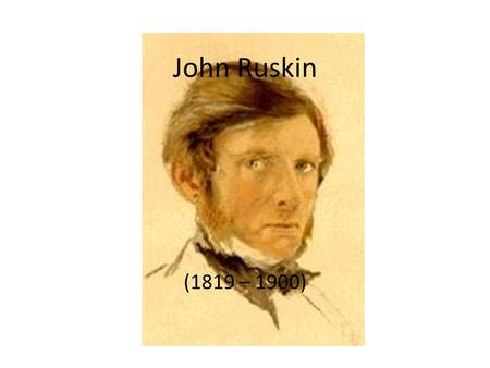 John Ruskin (1819 – 1900). Art critic; Main merits: advocacy of Art and Literature. Already as a child, he travelled extensively with his father both.