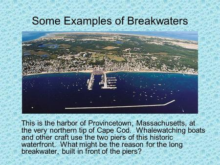 Some Examples of Breakwaters This is the harbor of Provincetown, Massachusetts, at the very northern tip of Cape Cod. Whalewatching boats and other craft.