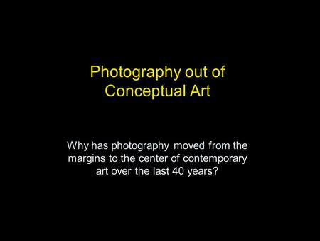 Photography out of Conceptual Art Why has photography moved from the margins to the center of contemporary art over the last 40 years?