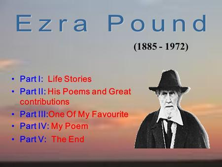 Part I: Life Stories Part II: His Poems and Great contributions Part III:One Of My Favourite Part IV: My Poem Part V: The End (1885 - 1972)