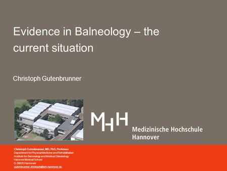 Evidence in Balneology – the current situation Christoph Gutenbrunner Christoph Gutenbrunner, MD, PhD, Professor Department for Physical Medicine and Rehabilitation.