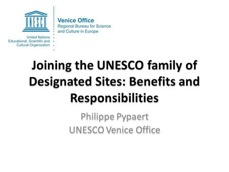 Joining the UNESCO family of Designated Sites: Benefits and Responsibilities Philippe Pypaert UNESCO Venice Office Philippe Pypaert UNESCO Venice Office.