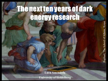 Venice 2013 Luca Amendola University of Heidelberg The next ten years of dark energy research Raphael, The School of Athens, Rome.