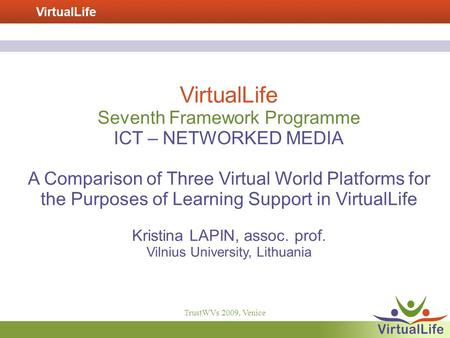 VirtualLife TrustWVs 2009, Venice VirtualLife Seventh Framework Programme ICT – NETWORKED MEDIA A Comparison of Three Virtual World Platforms for the Purposes.