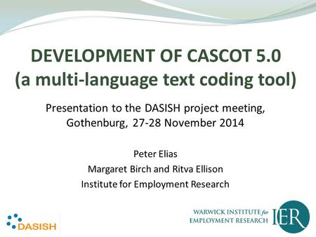 DEVELOPMENT OF CASCOT 5.0 (a multi-language text coding tool) Presentation to the DASISH project meeting, Gothenburg, 27-28 November 2014 Peter Elias Margaret.