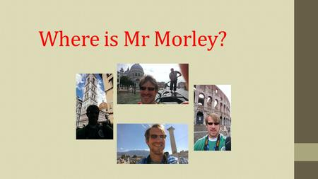 Where is Mr Morley?. Locate Mr. Morley History I L earned that there is a Grande Canal.