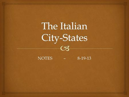 NOTES – 8-19-13.  Milan, Venice and Florence  The northern and central Italian city-states of Milan, Venice and Florence played crucial roles in the.