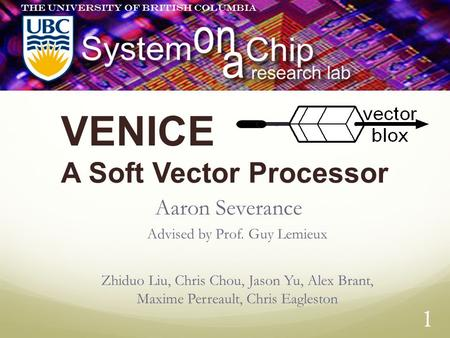 1 VENICE A Soft Vector Processor Aaron Severance Advised by Prof. Guy Lemieux Zhiduo Liu, Chris Chou, Jason Yu, Alex Brant, Maxime Perreault, Chris Eagleston.