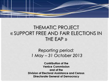 THEMATIC PROJECT « SUPPORT FREE AND FAIR ELECTIONS IN THE EAP » Reporting period: 1 May – 31 October 2013 1 May – 31 October 2013 Contribution of the Venice.