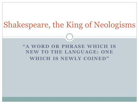 """A WORD OR PHRASE WHICH IS NEW TO THE LANGUAGE; ONE WHICH IS NEWLY COINED"" Shakespeare, the King of Neologisms."