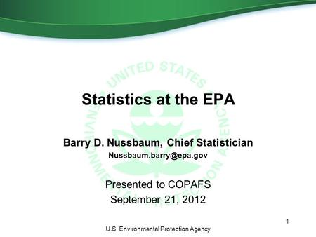 Statistics at the EPA Barry D. Nussbaum, Chief Statistician Presented to COPAFS September 21, 2012 1 U.S. Environmental Protection.