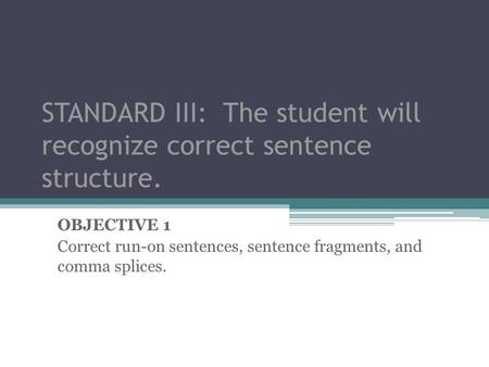 STANDARD III: The student will recognize correct sentence structure.