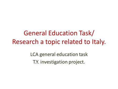 General Education Task/ Research a topic related to Italy. LCA general education task T.Y. investigation project.