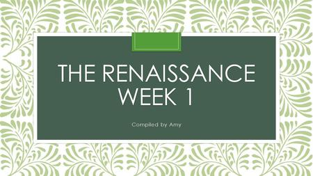 THE RENAISSANCE WEEK 1 Compiled by Amy. What was the Renaissance? Milan Traded Arms Florence traded Cloth Venice and Genoa Traded with the Ottoman Empire.