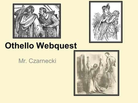 Othello Webquest Mr. Czarnecki. A Brief History: Elizabethan England Who was Queen of England during the time Shakespeare began to write? Who ruled after.