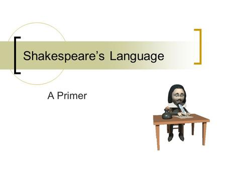 Shakespeare's Language A Primer. Shakespeare's Language Why do people have trouble understanding his writing?