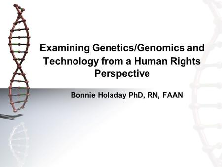 Examining Genetics/Genomics and Technology from a Human Rights Perspective Bonnie Holaday PhD, RN, FAAN.