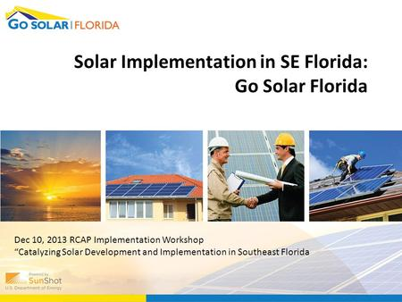 "Solar Implementation in SE Florida: Go Solar Florida Dec 10, 2013 RCAP Implementation Workshop ""Catalyzing Solar Development and Implementation in Southeast."