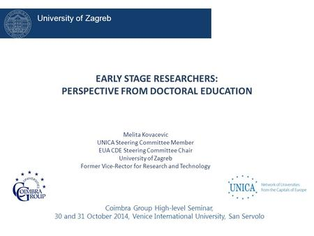 EARLY STAGE RESEARCHERS: PERSPECTIVE FROM DOCTORAL EDUCATION Melita Kovacevic UNICA Steering Committee Member EUA CDE Steering Committee Chair University.