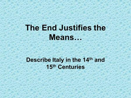 The End Justifies the Means… Describe Italy in the 14 th and 15 th Centuries.