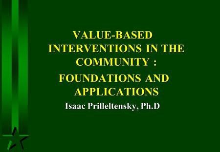 VALUE-BASED INTERVENTIONS IN THE COMMUNITY : FOUNDATIONS AND APPLICATIONS FOUNDATIONS AND APPLICATIONS Isaac Prilleltensky, Ph.D.