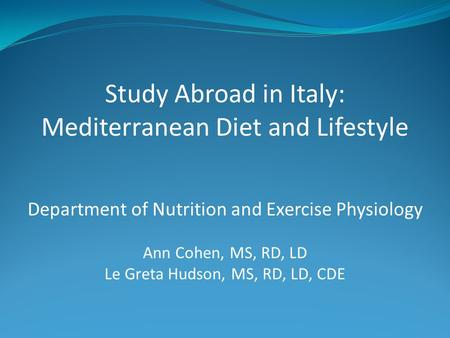 Study Abroad in Italy: Mediterranean Diet and Lifestyle Department of Nutrition and Exercise Physiology Ann Cohen, MS, RD, LD Le Greta Hudson, MS, RD,