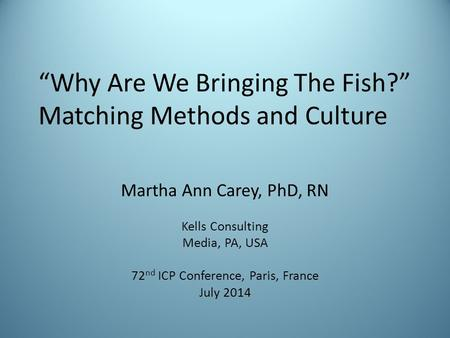 """Why Are We Bringing The Fish?"" Matching Methods and Culture Martha Ann Carey, PhD, RN Kells Consulting Media, PA, USA 72 nd ICP Conference, Paris, France."