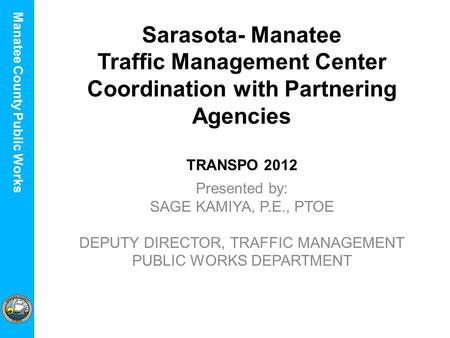 Manatee County Utilities Department Manatee County Public Works Sarasota- Manatee Traffic Management Center Coordination with Partnering Agencies TRANSPO.