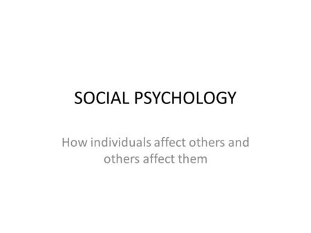 SOCIAL PSYCHOLOGY How individuals affect others and others affect them.