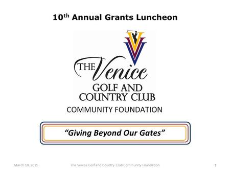 "1The Venice Golf and Country Club Community FoundationMarch 18, 2015 ""Giving Beyond Our Gates"" 10 th Annual Grants Luncheon."