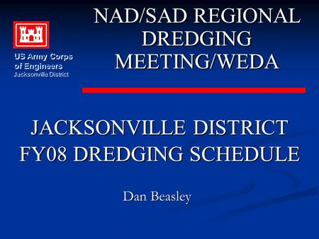 JACKSONVILLE DISTRICT FY08 DREDGING SCHEDULE JACKSONVILLE DISTRICT FY08 DREDGING SCHEDULE NAD/SAD REGIONAL DREDGING MEETING/WEDA NAD/SAD REGIONAL DREDGING.