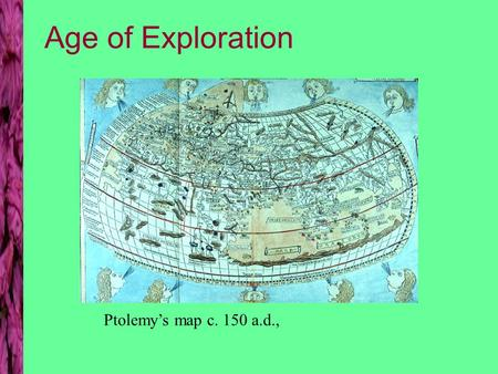 Age of Exploration Ptolemy's map c. 150 a.d.,. Maps as artifacts T-O map Jerusalem at center East at top 1300 a.d.
