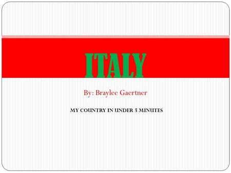By: Braylee Gaertner ITALY MY COUNTRY IN UNDER 5 MINUTES.