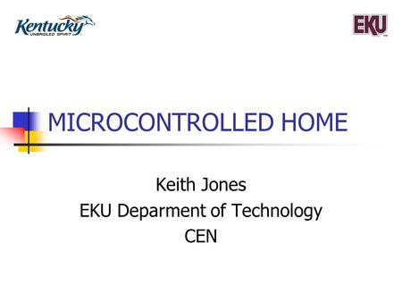 MICROCONTROLLED HOME Keith Jones EKU Deparment of Technology CEN.