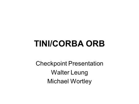 TINI/CORBA ORB Checkpoint Presentation Walter Leung Michael Wortley.