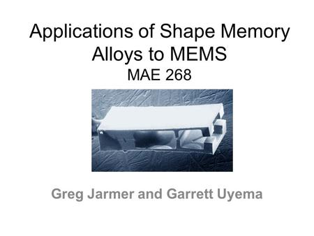 Applications of Shape Memory Alloys to MEMS MAE 268 Greg Jarmer and Garrett Uyema.