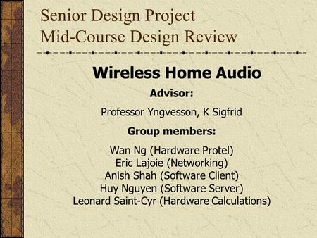 Senior Design Project Mid-Course Design Review Wireless Home Audio Advisor: Professor Yngvesson, K Sigfrid Group members: Wan Ng (Hardware Protel) Eric.