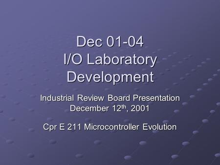 Dec 01-04 I/O Laboratory Development Industrial Review Board Presentation December 12 th, 2001 Cpr E 211 Microcontroller Evolution.