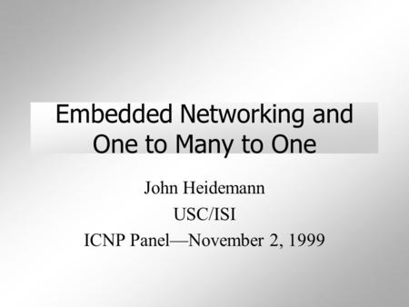 Embedded Networking and One to Many to One John Heidemann USC/ISI ICNP Panel—November 2, 1999.
